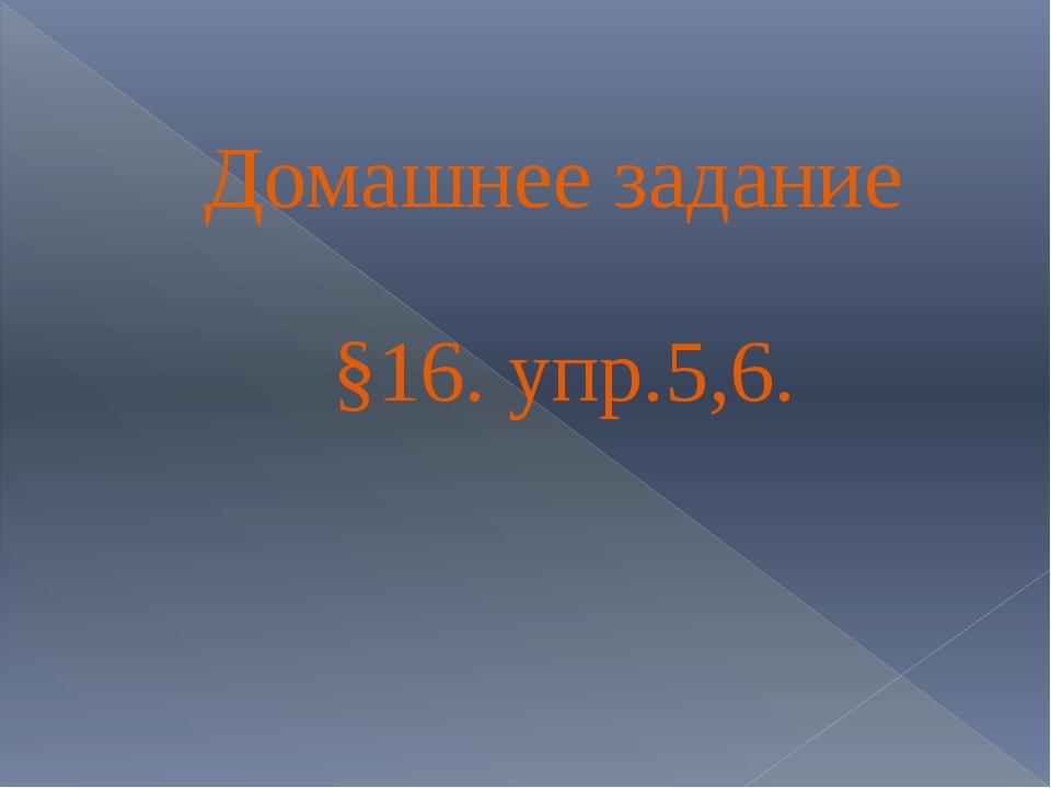 Домашнее задание §16. упр.5,6.