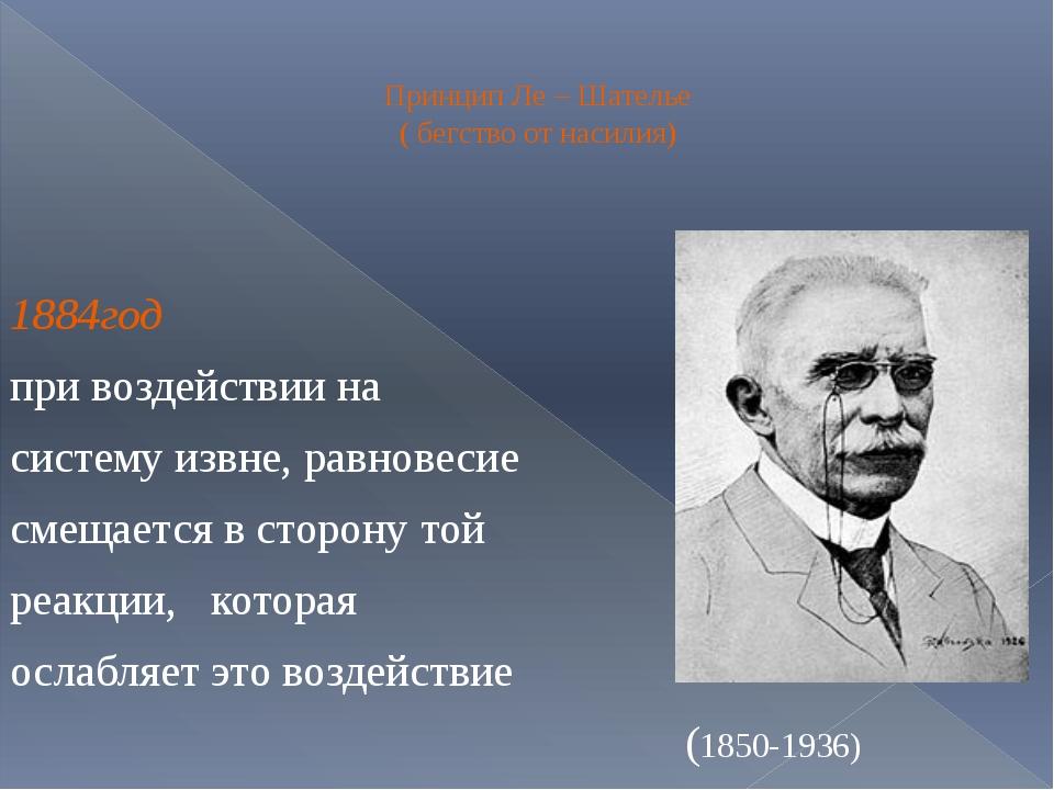Принцип Ле – Шателье ( бегство от насилия) 1884год при воздействии на систем...