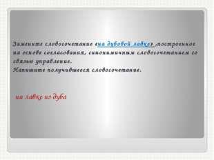 Замените словосочетание «на дубовой лавке» ,построенное на основе согласовани