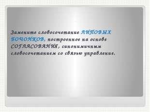 . Замените словосочетание ЛИПОВЫХ БОЧОНКОВ, построенное на основе СОГЛАСОВАНИ