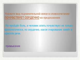 Укажите вид подчинительной связи в словосочетании ПОЧУВСТВУЕТ СЕРДЕЧНО из пр
