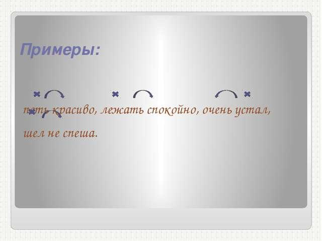 Примеры: петь красиво, лежать спокойно, очень устал, шел не спеша.