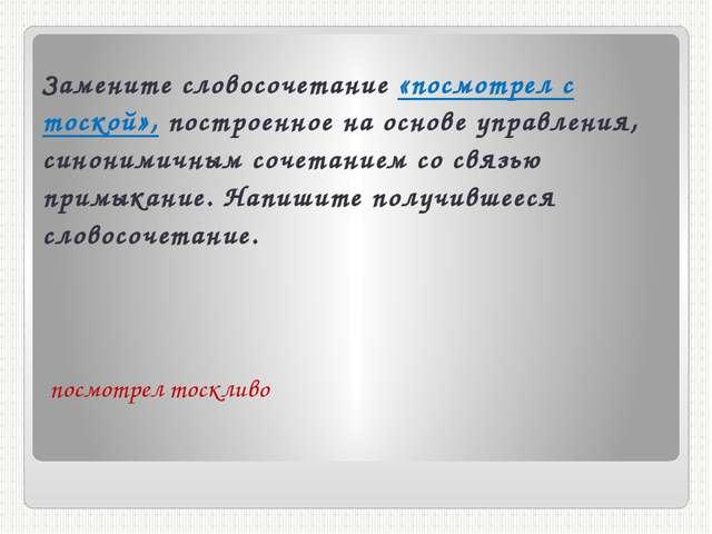 Замените словосочетание «посмотрел с тоской», построенное на основе управлени...