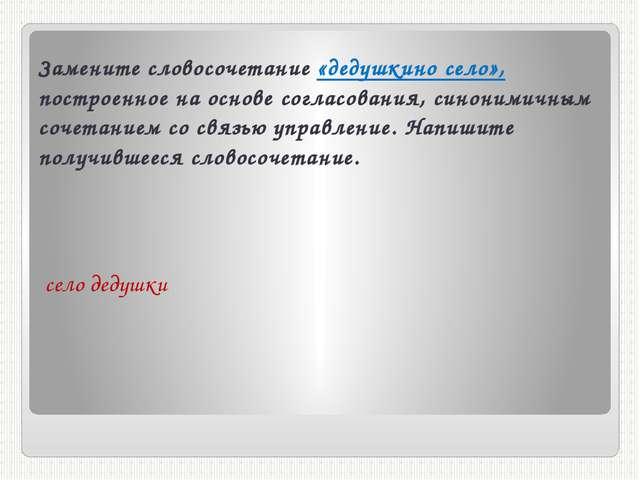 Замените словосочетание «дедушкино село», построенное на основе согласования,...