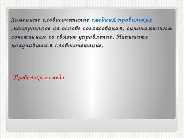 Замените словосочетание «медная проволока» ,построенное на основе согласовани...