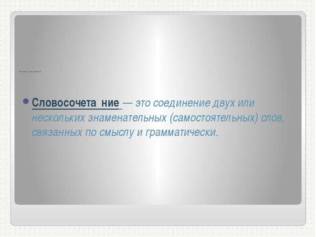 Что такое словосочетание? Словосочета́ние — это соединение двух или нескольк...