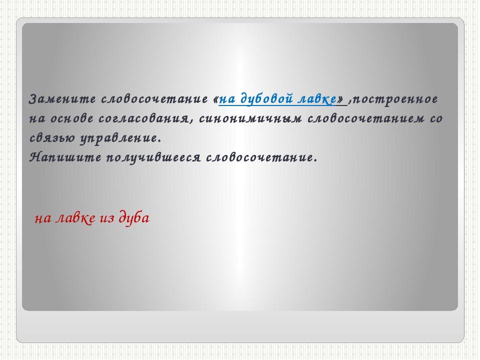 Замените словосочетание «на дубовой лавке» ,построенное на основе согласовани...