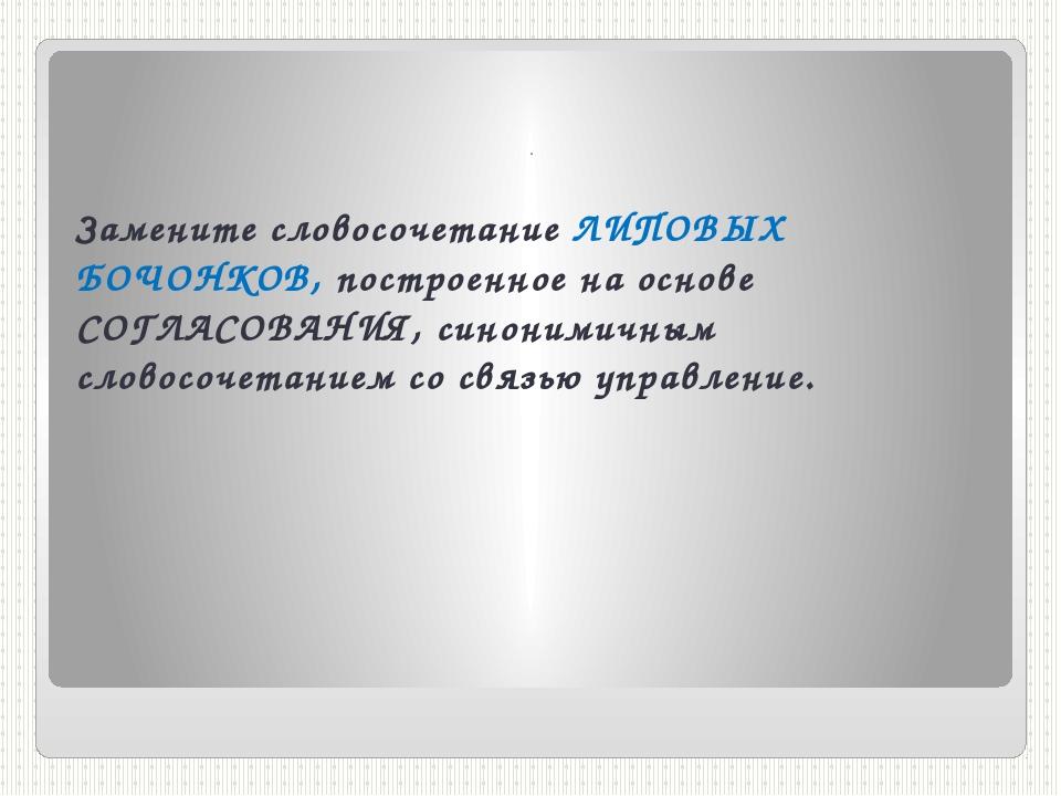 . Замените словосочетание ЛИПОВЫХ БОЧОНКОВ, построенное на основе СОГЛАСОВАНИ...