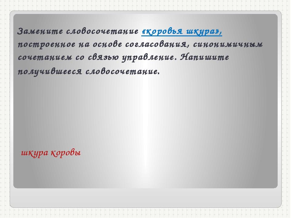 Замените словосочетание «коровья шкура», построенное на основе согласования,...