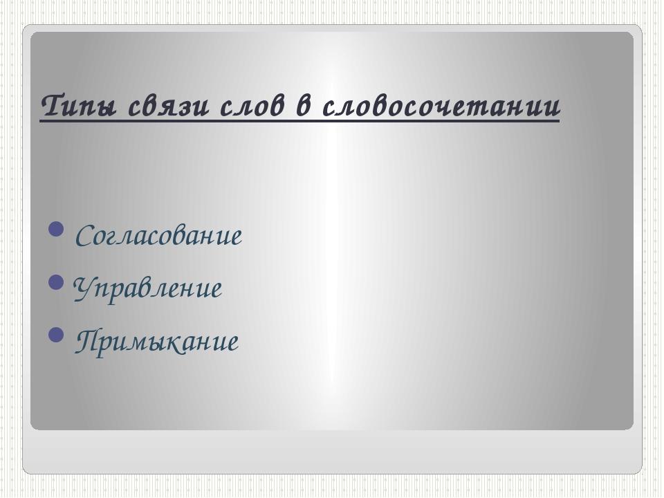 Типы связи слов в словосочетании Согласование Управление Примыкание