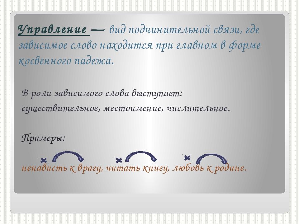 Управление — вид подчинительной связи, где зависимое слово находится при глав...