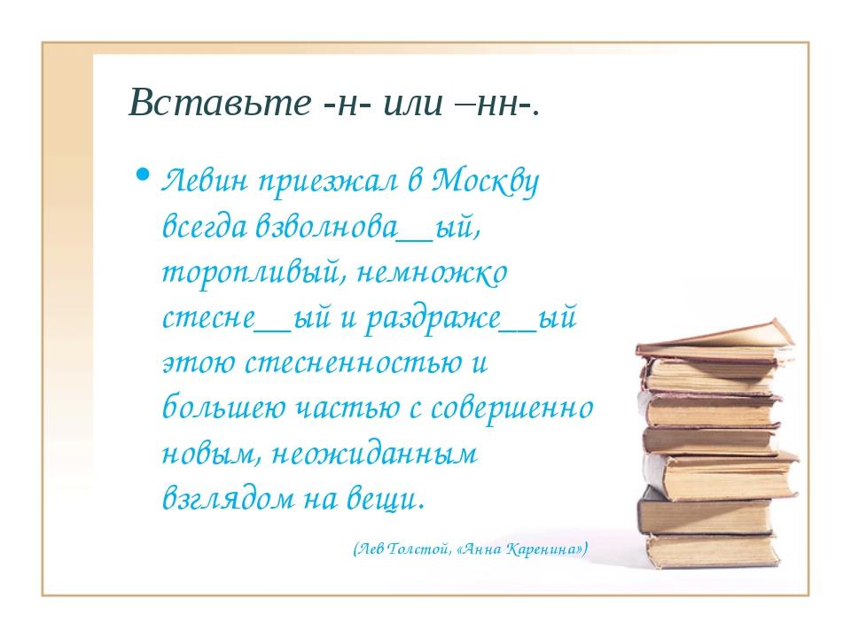 Вставьте -н- или –нн-. Левин приезжал в Москву всегда взволнова__ый, тороплив...