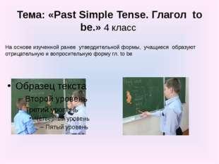 Тема: «Past Simple Tense. Глагол to be.» 4 класс На основе изученной ранее ут
