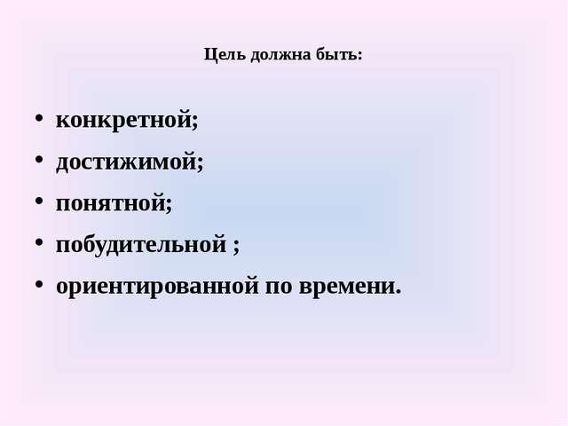 Цель должна быть: конкретной; достижимой; понятной; побудительной ; ориентир...