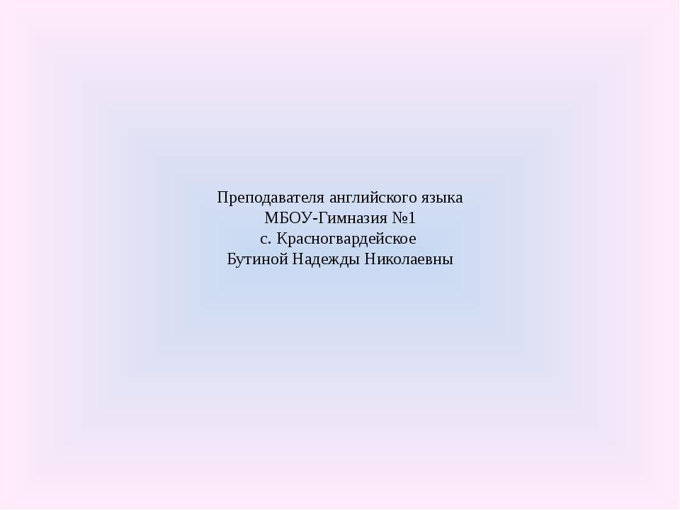 Преподавателя английского языка МБОУ-Гимназия №1 с. Красногвардейское Бутино...