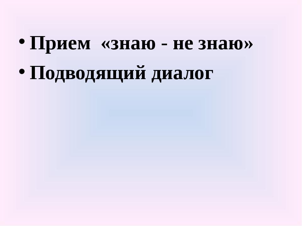 Прием «знаю - не знаю» Подводящий диалог