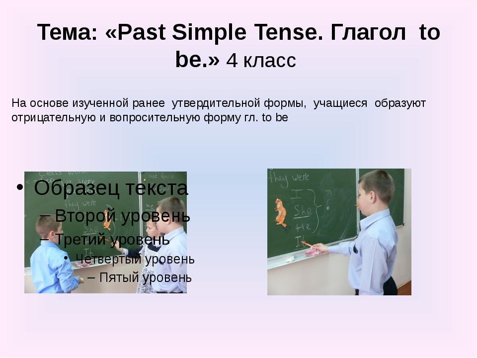 Тема: «Past Simple Tense. Глагол to be.» 4 класс На основе изученной ранее ут...