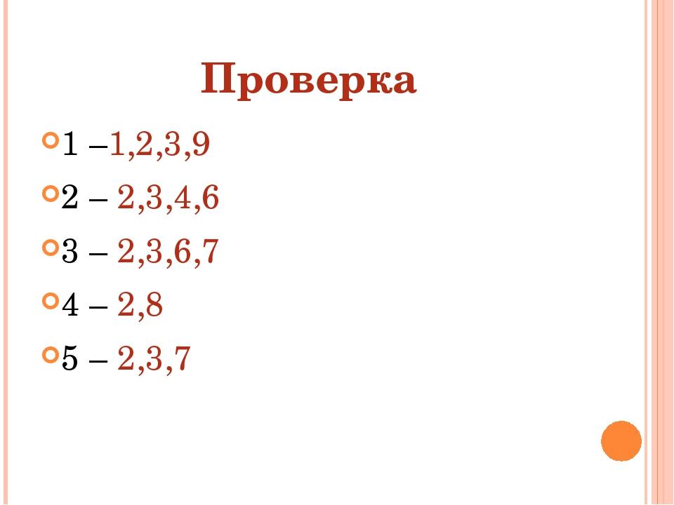 Проверка 1 –1,2,3,9 2 – 2,3,4,6 3 – 2,3,6,7 4 – 2,8 5 – 2,3,7