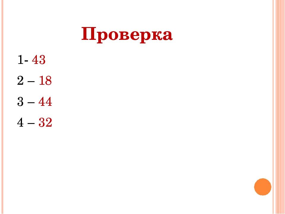 Проверка 1- 43 2 – 18 3 – 44 4 – 32