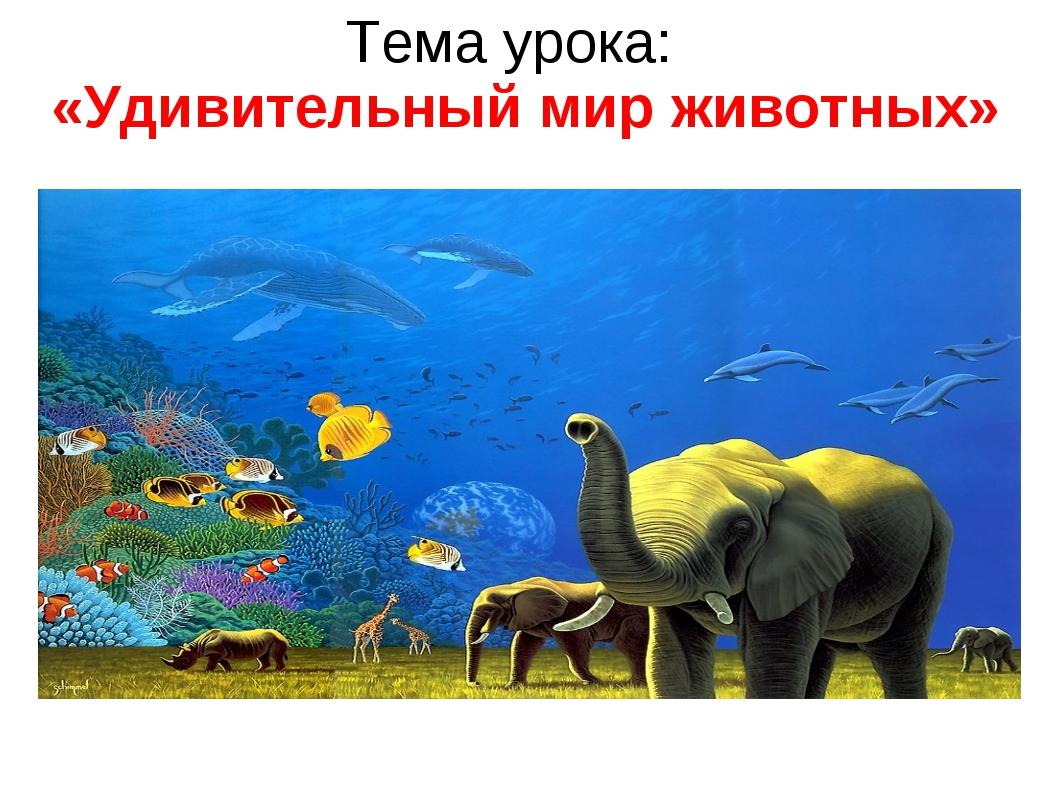 Тема урока: «Удивительный мир животных»