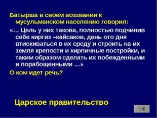 Батырша в своем воззвании к мусульманском населению говорил: «… Цель у них та