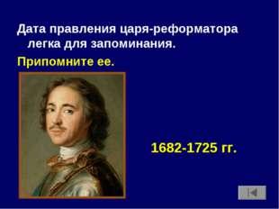Дата правления царя-реформатора легка для запоминания. Припомните ее. 1682-17