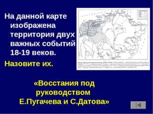 На данной карте изображена территория двух важных событий 18-19 веков. Назови