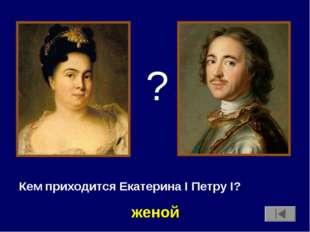 Кем приходится Екатерина I Петру I? ? женой