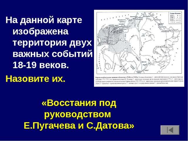 На данной карте изображена территория двух важных событий 18-19 веков. Назови...