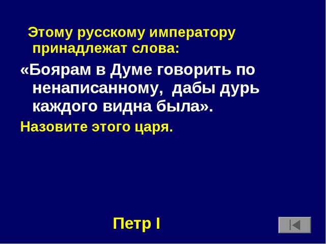 Этому русскому императору принадлежат слова: «Боярам в Думе говорить по нена...