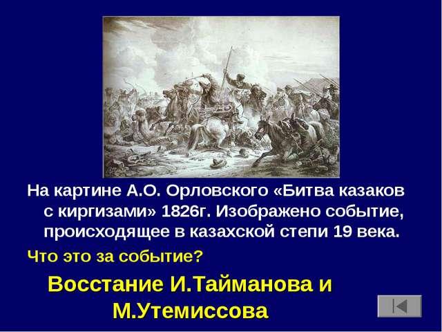 На картине А.О. Орловского «Битва казаков с киргизами» 1826г. Изображено собы...