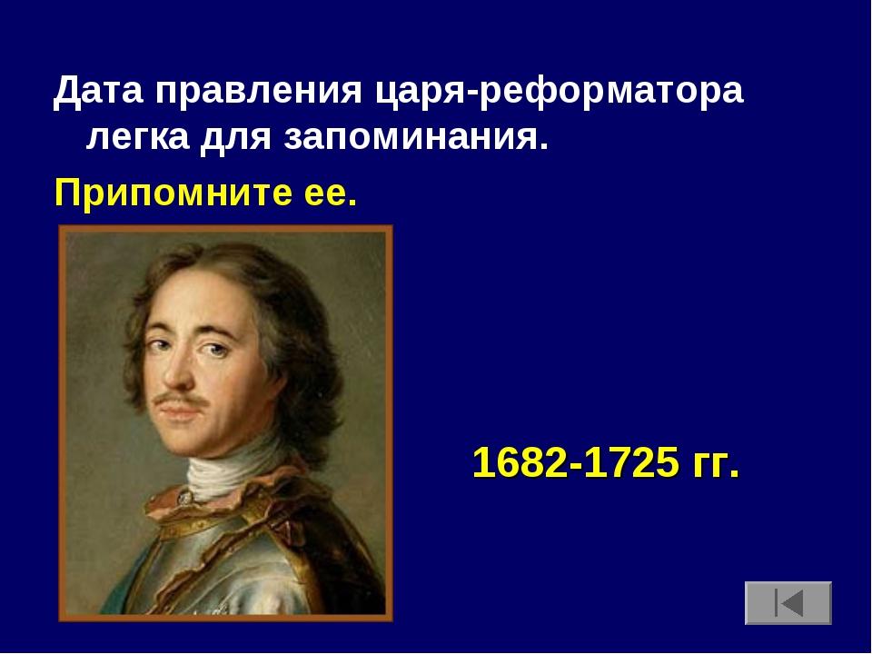 Дата правления царя-реформатора легка для запоминания. Припомните ее. 1682-17...