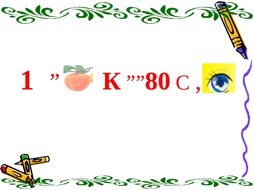 """1 """" К """"""""80 С ,"""