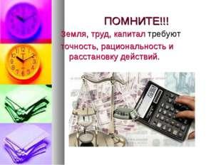 ПОМНИТЕ!!! Земля, труд, капитал требуют точность, рациональность и расстановк