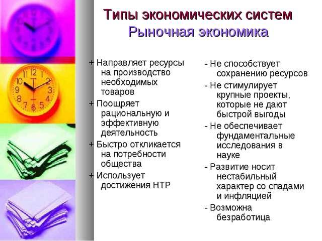 Типы экономических систем Рыночная экономика + Направляет ресурсы на производ...