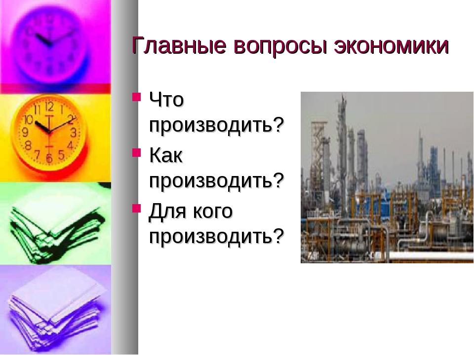 Главные вопросы экономики Что производить? Как производить? Для кого производ...