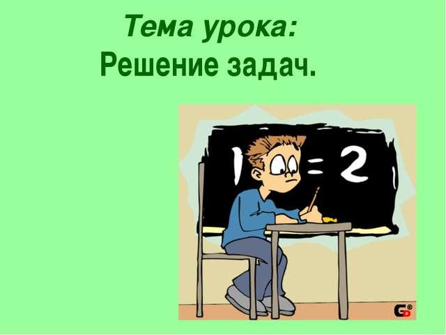 Тема урока: Решение задач.