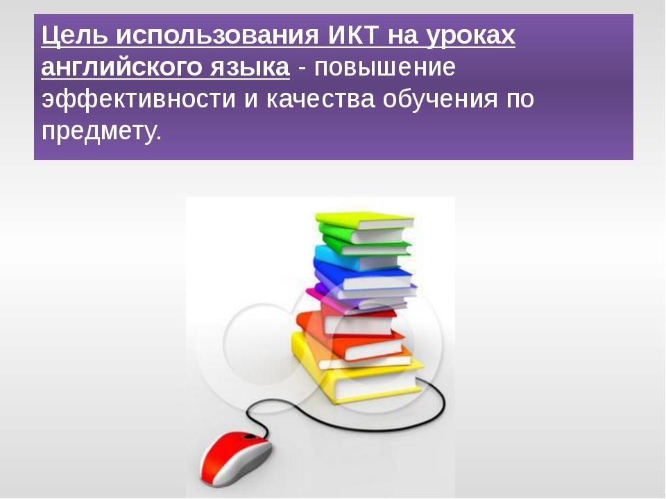 Цель использования ИКТ на уроках английского языка- повышение эффективности...