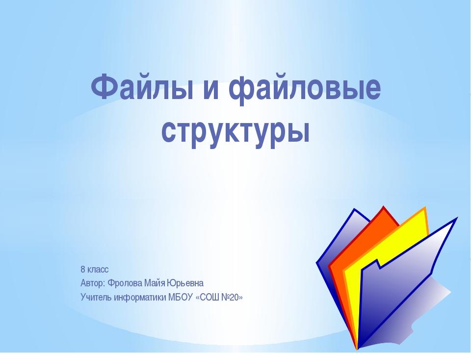 8 класс Автор: Фролова Майя Юрьевна Учитель информатики МБОУ «СОШ №20» Файлы...