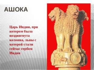 АШОКА Царь Индии, при котором была воздвигнута колонна, львы с которой стали
