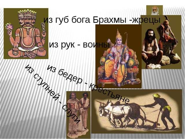 из губ бога Брахмы -жрецы из рук - воины из бедер - крестьяне из ступней - сл...