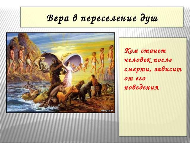 Вера в переселение душ Кем станет человек после смерти, зависит от его поведе...