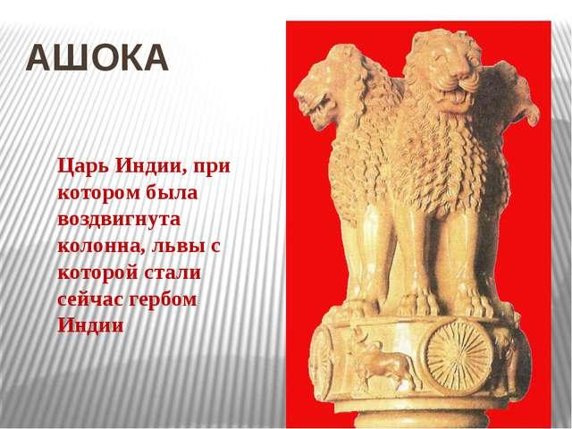 АШОКА Царь Индии, при котором была воздвигнута колонна, львы с которой стали...
