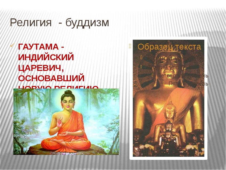 Религия - буддизм ГАУТАМА - ИНДИЙСКИЙ ЦАРЕВИЧ, ОСНОВАВШИЙ НОВУЮ РЕЛИГИЮ