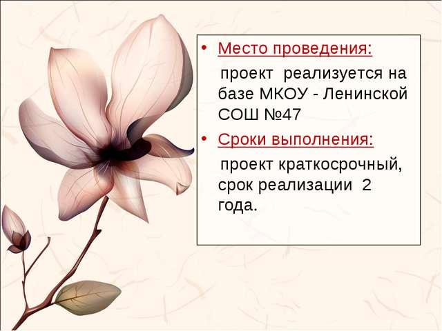 Место проведения: проект реализуется на базе МКОУ - Ленинской СОШ №47 Сроки в...