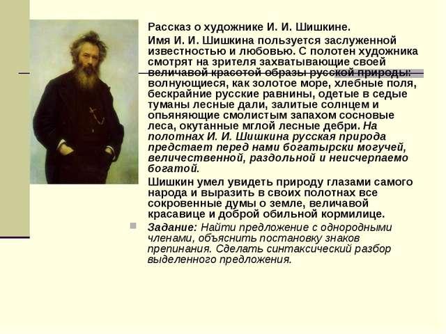 Рассказ о художнике И. И. Шишкине. Имя И. И. Шишкина пользуется заслуженной и...