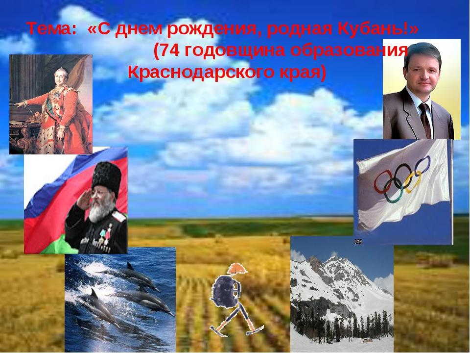 Тема: «С днем рождения, родная Кубань!» (74 годовщина образования Краснодарс...