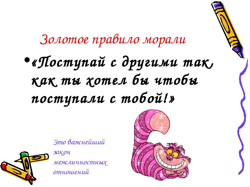 Золотое правило морали «Поступай с другими так, как ты хотел бы чтобы поступа...