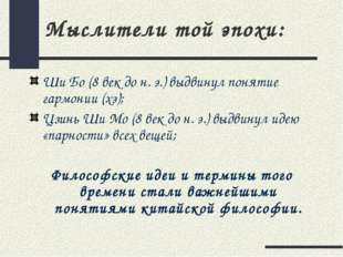 Мыслители той эпохи: Ши Бо (8 век до н. э.) выдвинул понятие гармонии (хэ); Ц