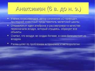 Анаксимен (6 в. до н. э.) Ученик Анаксимандра, автор сочинения «О природе», п